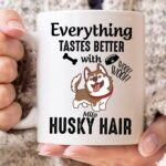 Everything Tastes Better With Husky Hair Customized Mug