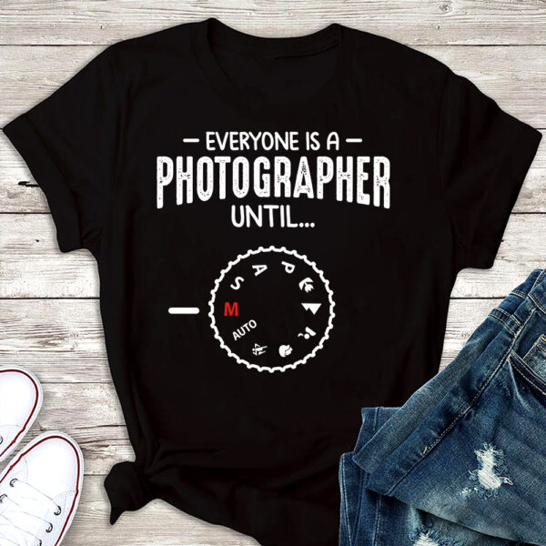 Everyone Is A Photographer Until... Shirts 1