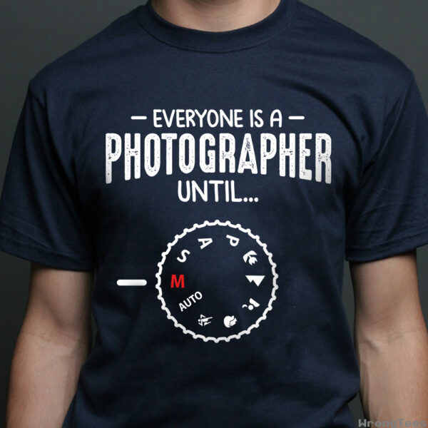 Everyone Is A Photographer Until... Shirts 2